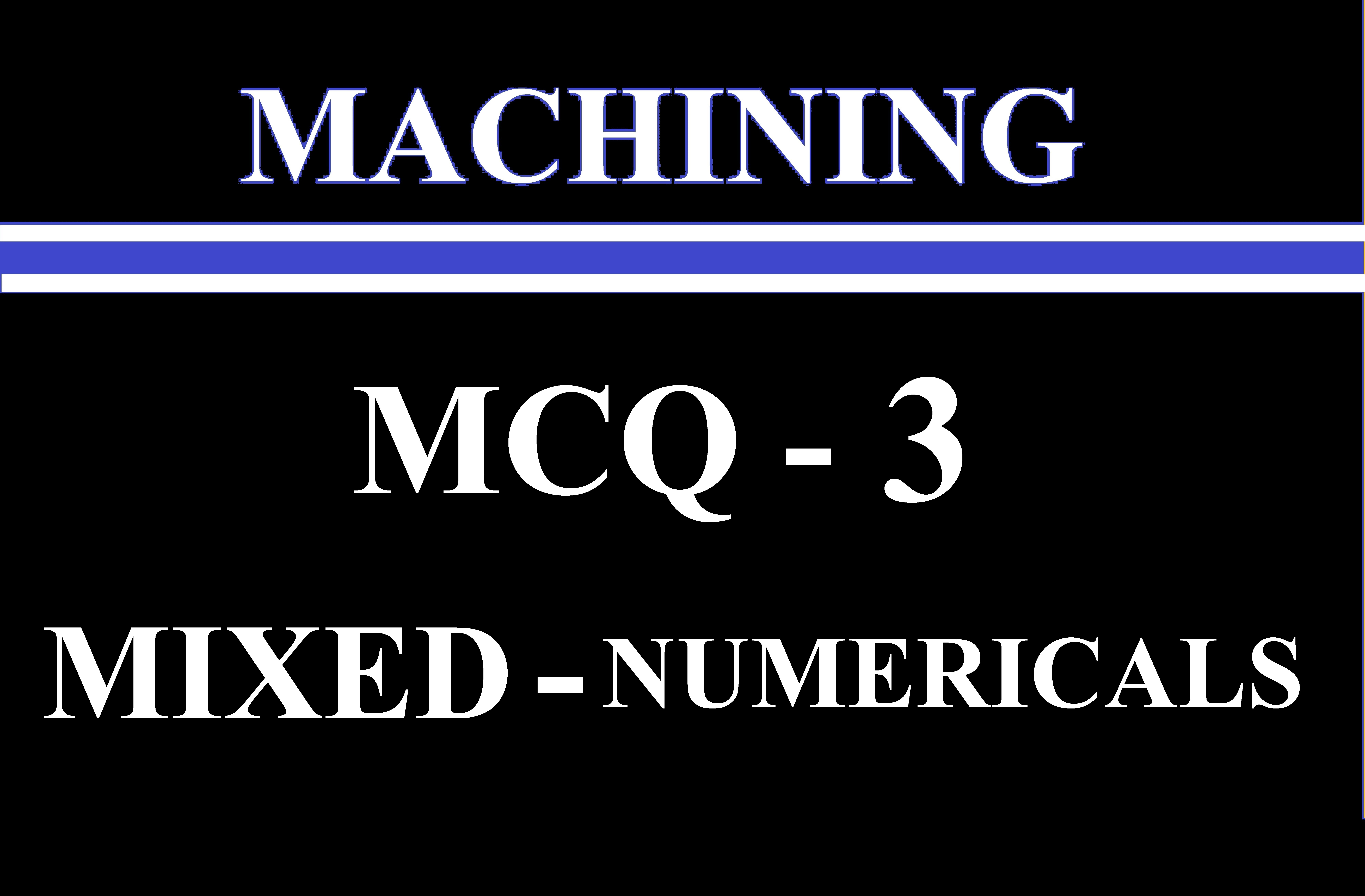 MCQ 3 (Machining) Mixed Numerical session