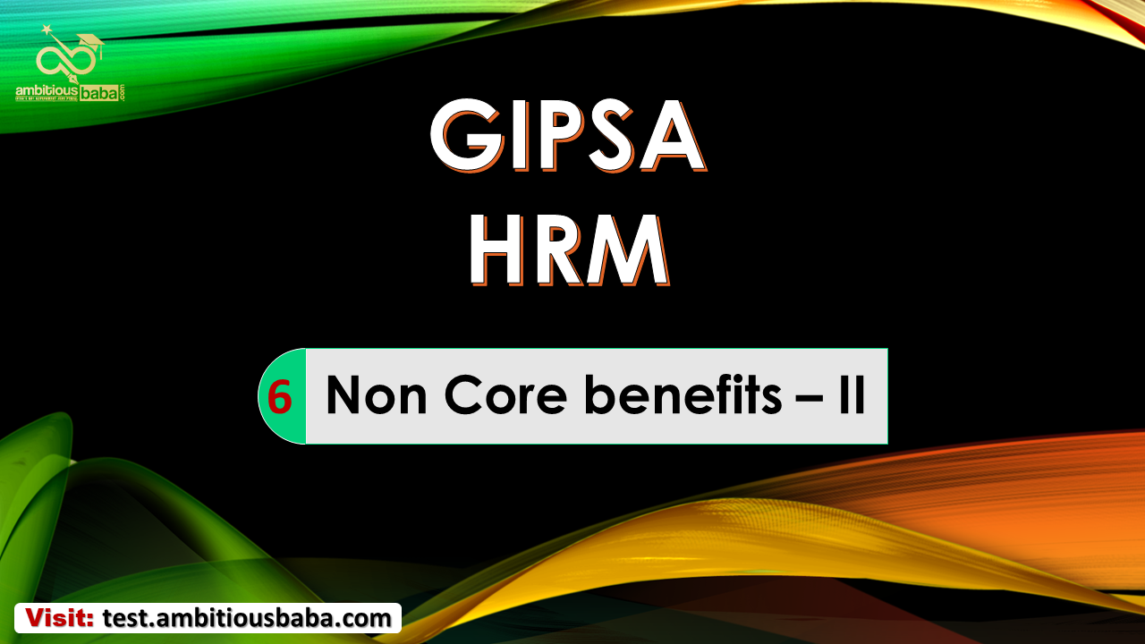GIPSA HRM Chapter-6 Non-Core Benefits-II