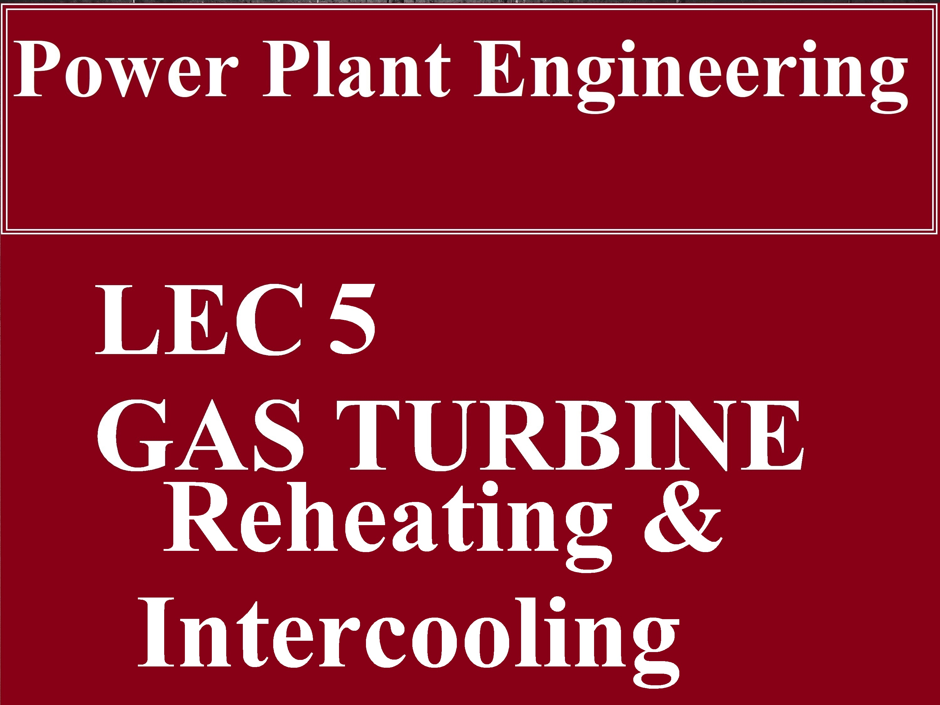 Lec 5 Power Plant (Gas Turbine Reheating and Intercooling)