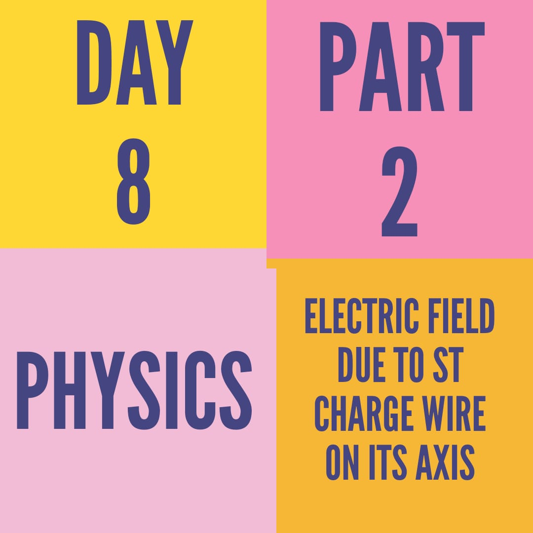 DAY-8-PART-2-ELECTRIC FIELD DUE TO St. CHARGE WIRE ON ITS AXIS