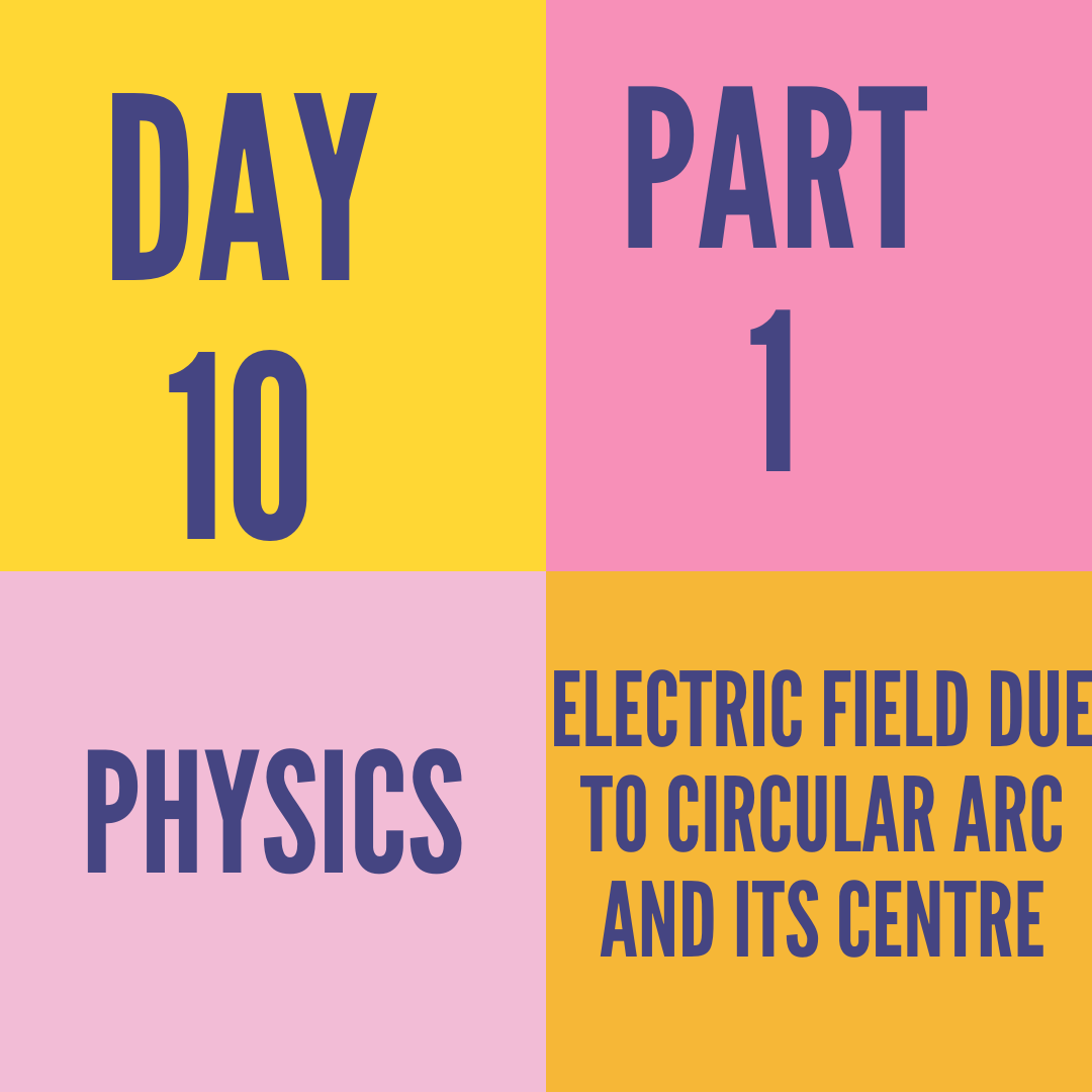 DAY-10 PART-1 ELECTRIC FIELD DUE TO CIRCULAR ARC AND ITS CENTRE