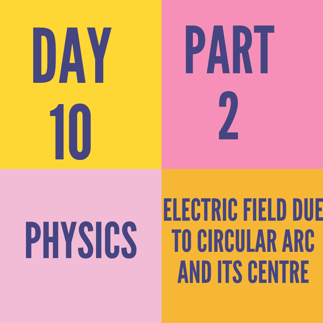 DAY-10 PART-2 ELECTRIC FIELD DUE TO CIRCULAR ARC AND ITS CENTRE