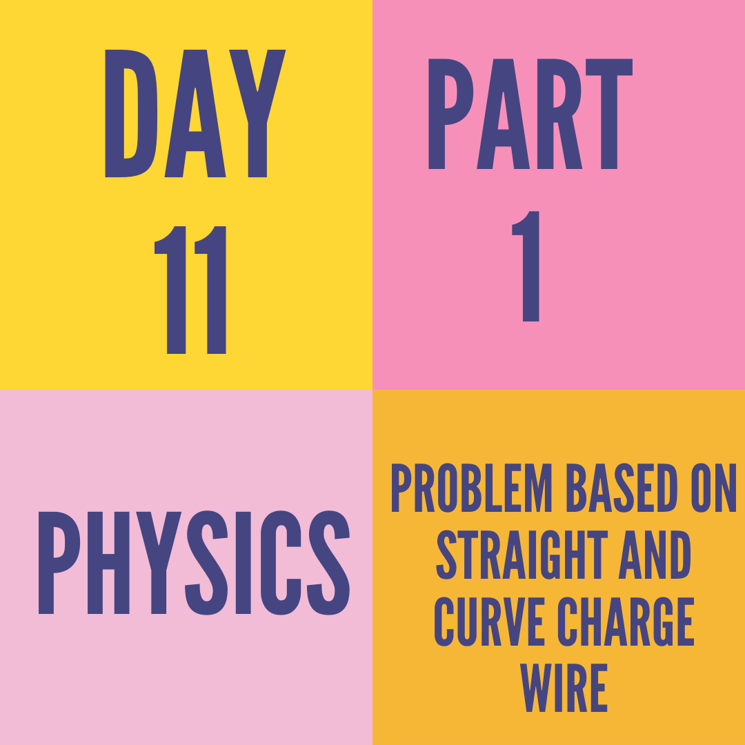 DAY-11 PART-1 PROBLEM BASED ON STRAIGHT AND CURVE CHARGE WIRE