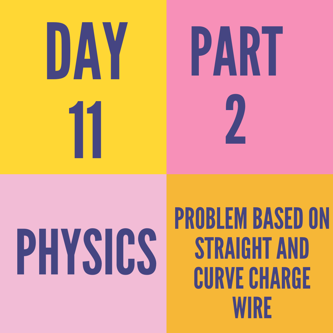 DAY-11 PART-2 PROBLEM BASED ON STRAIGHT AND CURVE CHARGE WIRE