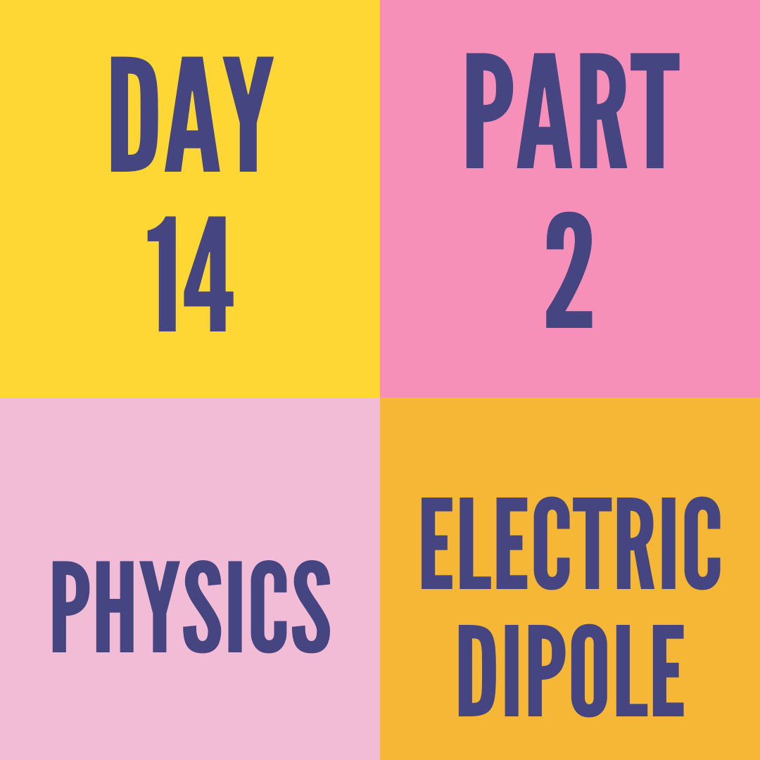 DAY-14 PART-2 ELECTRIC DIPOLE
