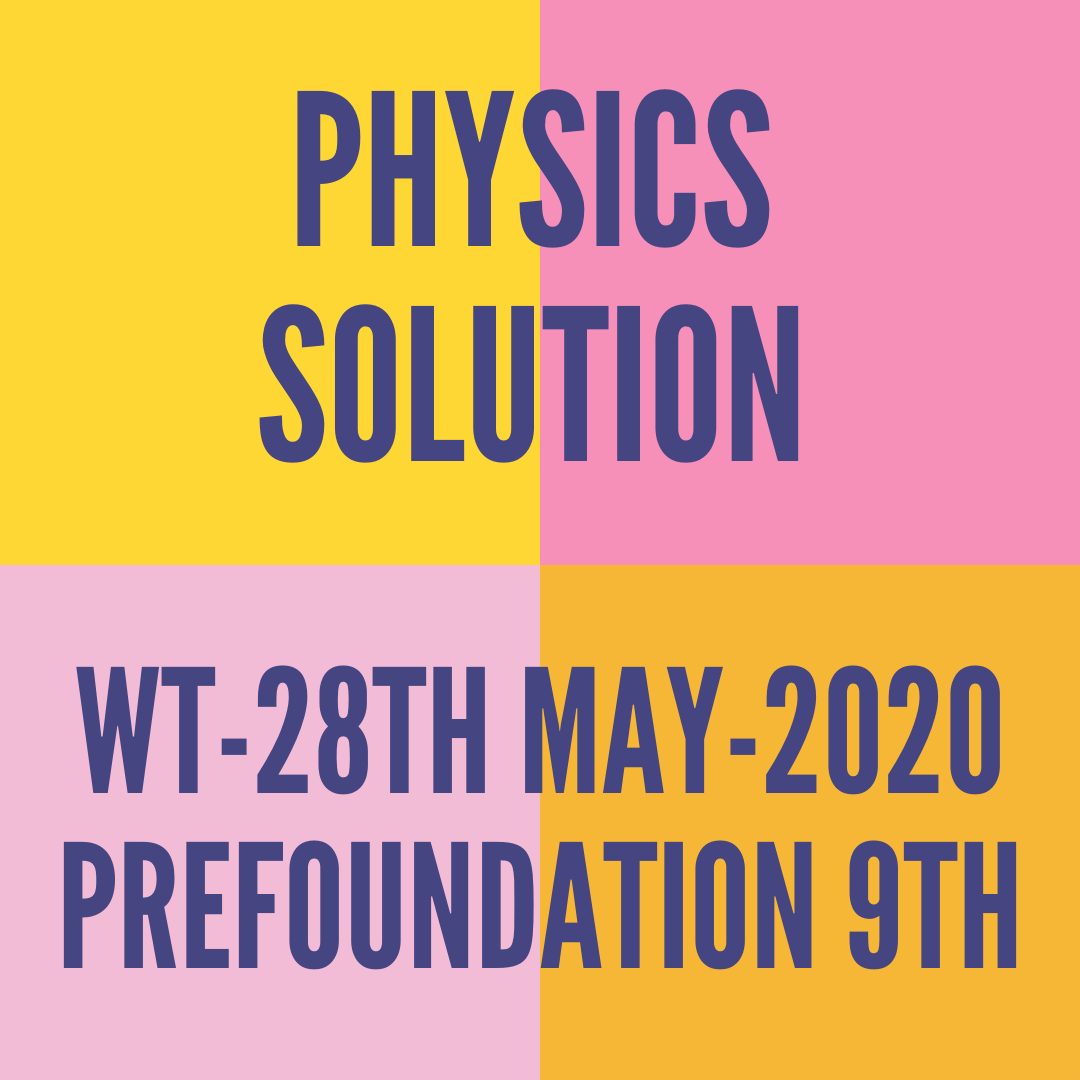 WT-28TH MAY-2020-PREFOUNDATION 9TH PHYSICS SOLUTION
