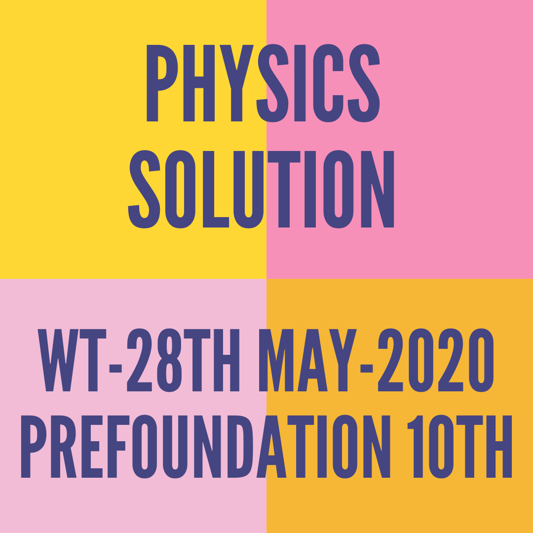WT-28TH MAY-2020-PREFOUNDATION 10TH PHYSICS SOLUTION