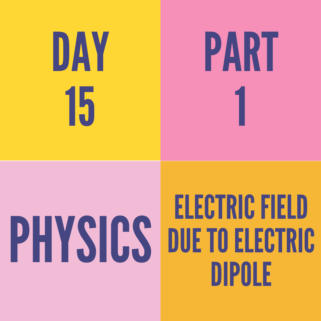 DAY-15 PART-1 ELECTRIC FIELD DUE TO ELECTRIC DIPOLE