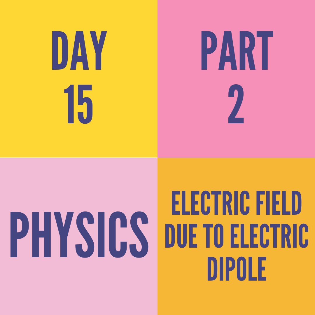 DAY-15 PART-2 ELECTRIC FIELD DUE TO ELECTRIC DIPOLE