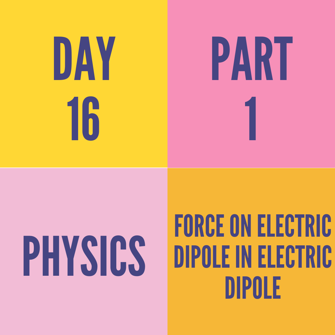 DAY-16 PART-1 FORCE ON ELECTRIC DIPOLE IN ELECTRIC DIPOLE