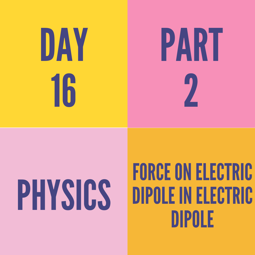 DAY-16 PART-2 FORCE ON ELECTRIC DIPOLE IN ELECTRIC DIPOLE