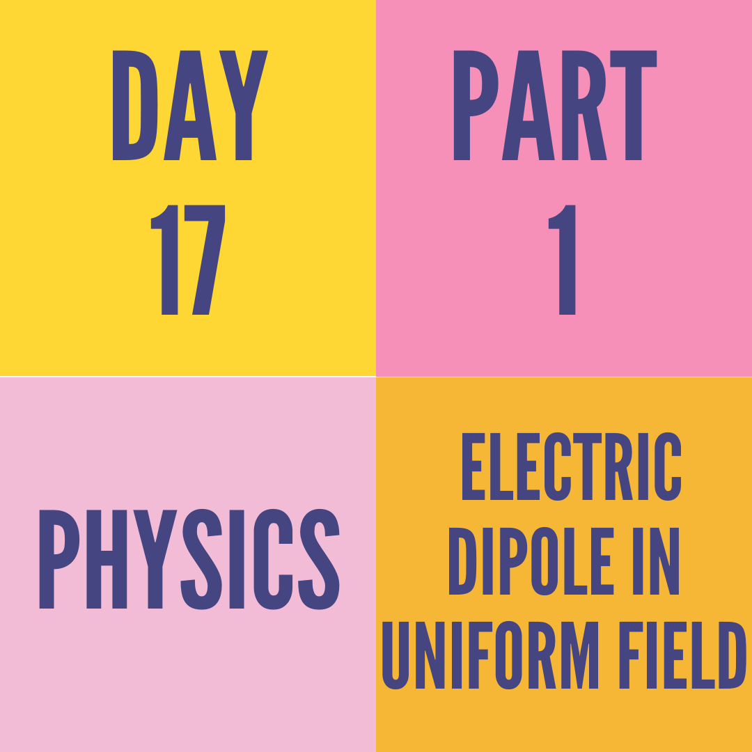 DAY-17 PART-1 ELECTRIC DIPOLE IN UNIFORM FIELD