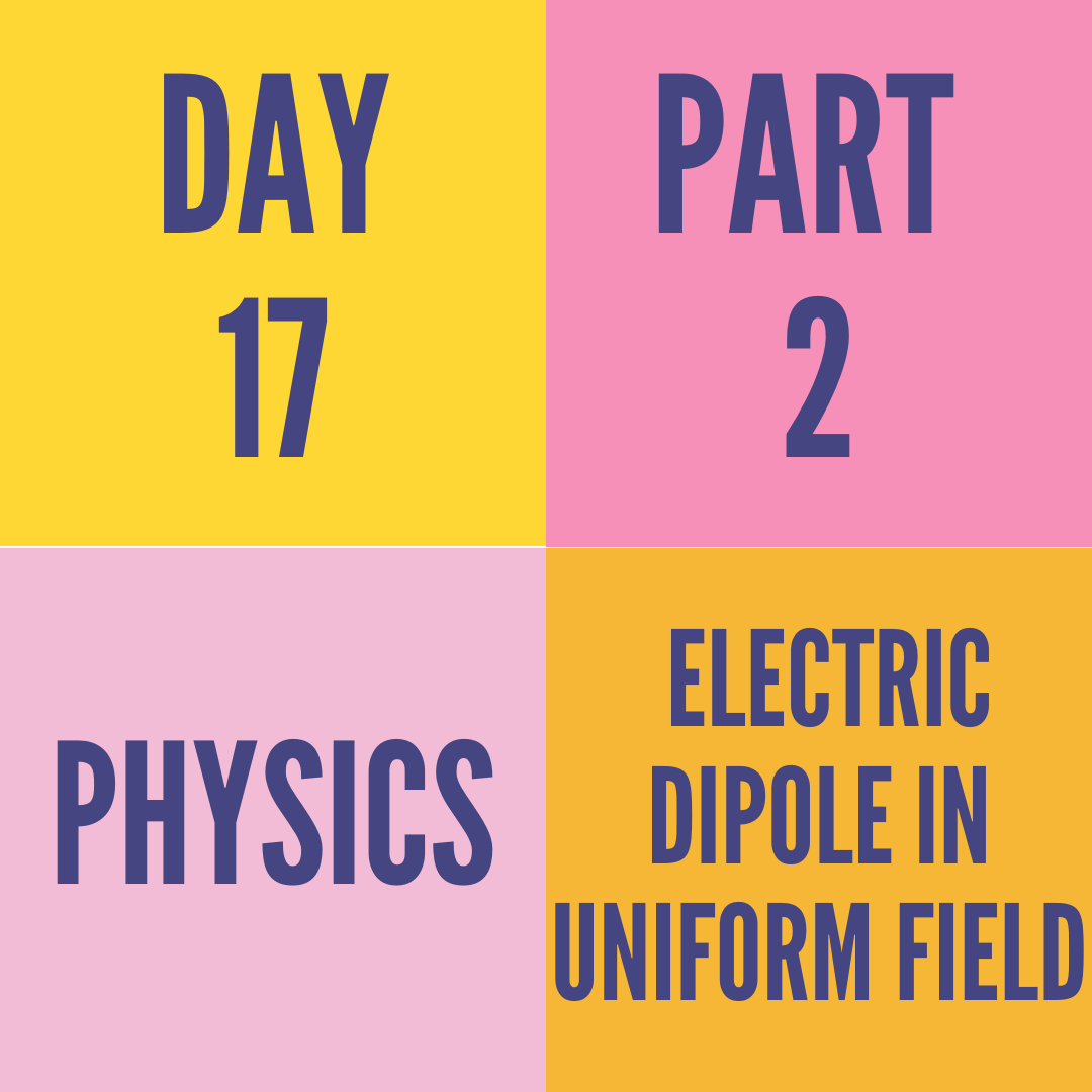 DAY-17 PART-2 ELECTRIC DIPOLE IN UNIFORM FIELD