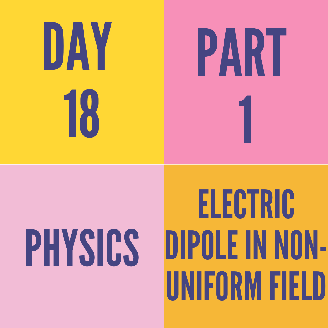 DAY-18 PART-1 ELECTRIC DIPOLE IN NON-UNIFORM FIELD