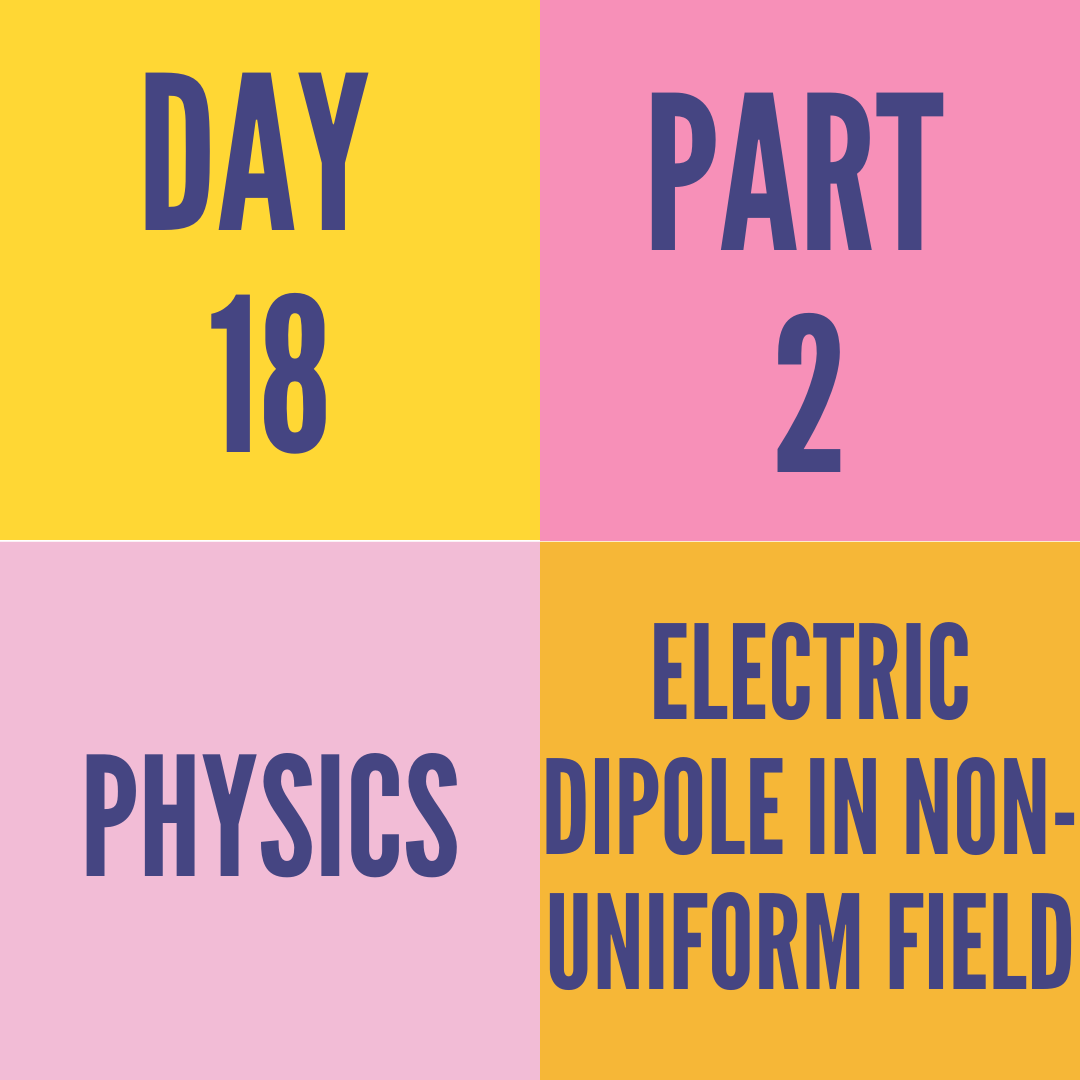 DAY-18 PART-2 ELECTRIC DIPOLE IN NON-UNIFORM FIELD