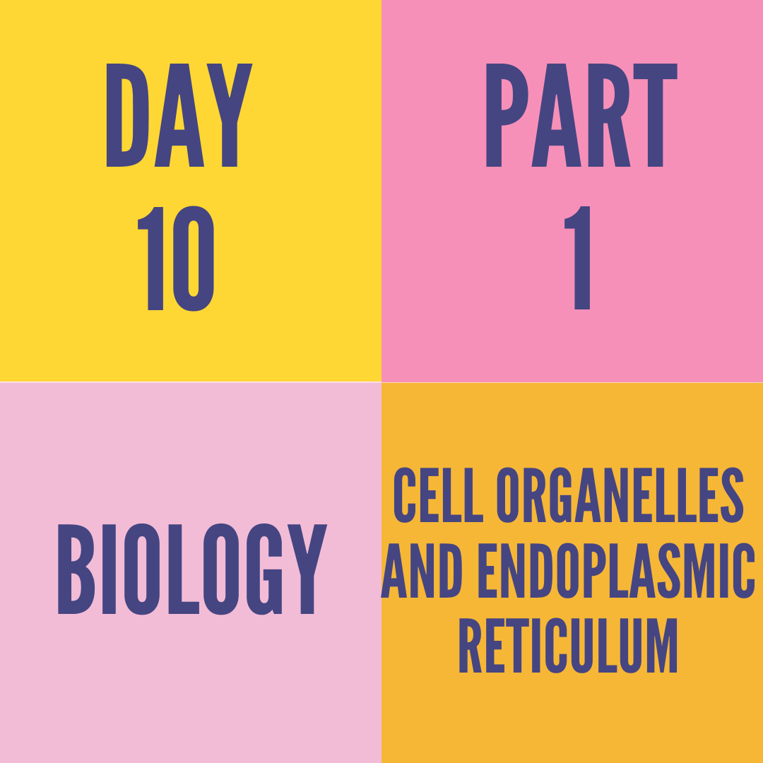 DAY-10 PART-1 CELL ORGANELLES AND ENDOPLASMIC RETICULUM