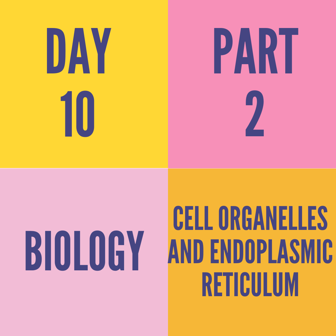 DAY-10 PART-2 CELL ORGANELLES AND ENDOPLASMIC RETICULUM