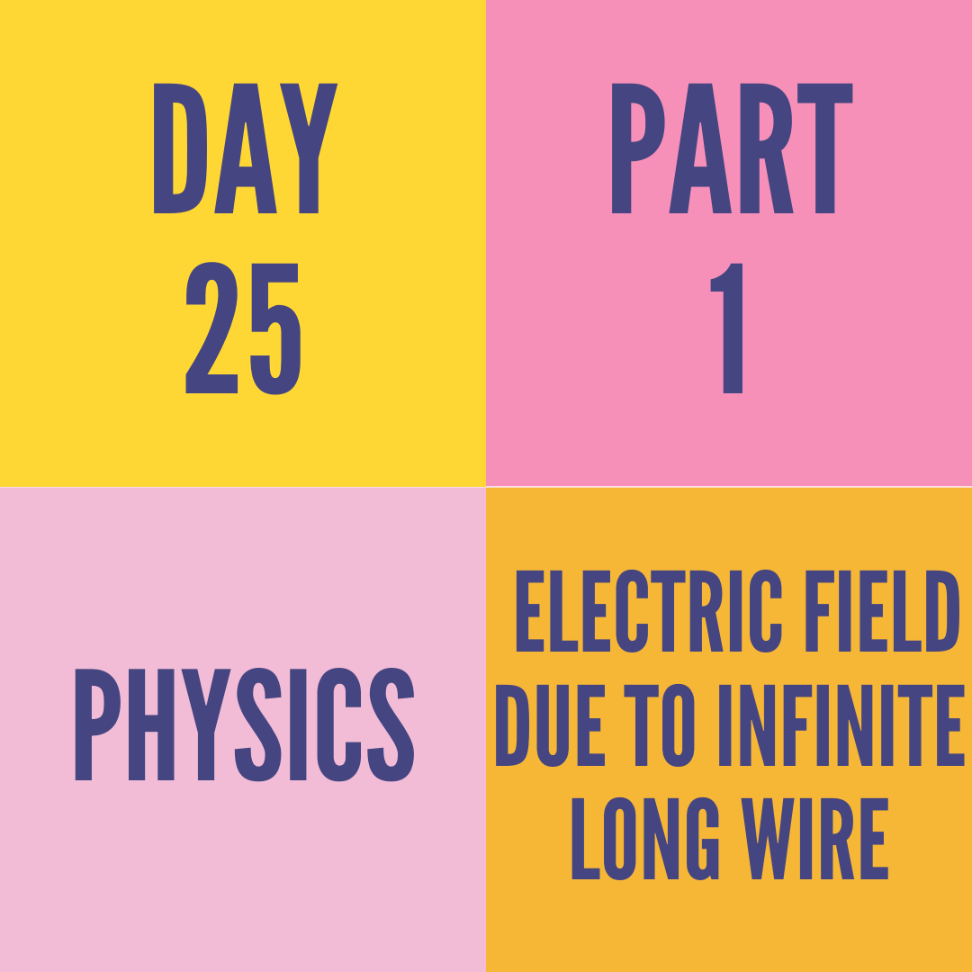 DAY-25 PART-1  ELECTRIC FIELD DUE TO INFINITE LONG WIRE