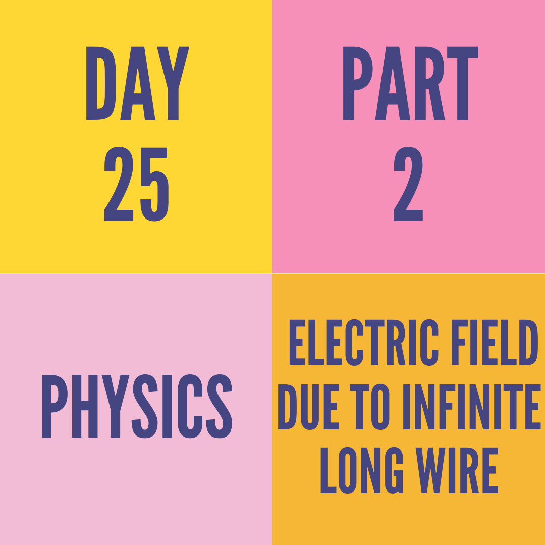 DAY-25 PART-2  ELECTRIC FIELD DUE TO INFINITE LONG WIRE