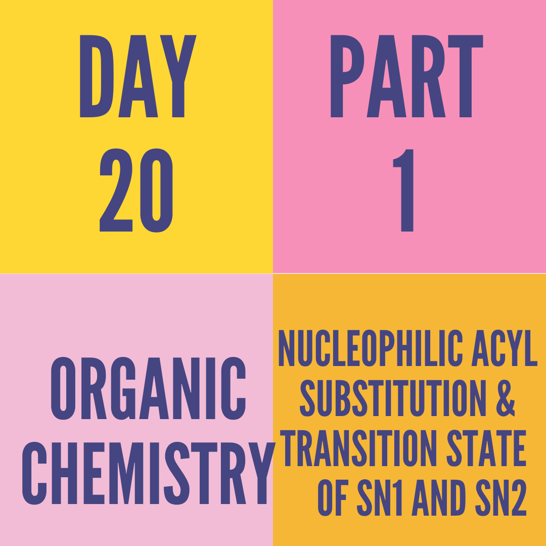 DAY-20 PART-1 NUCLEOPHILIC ACYL SUBSTITUTION & TRANSITION STATE  OF SN1 AND SN2