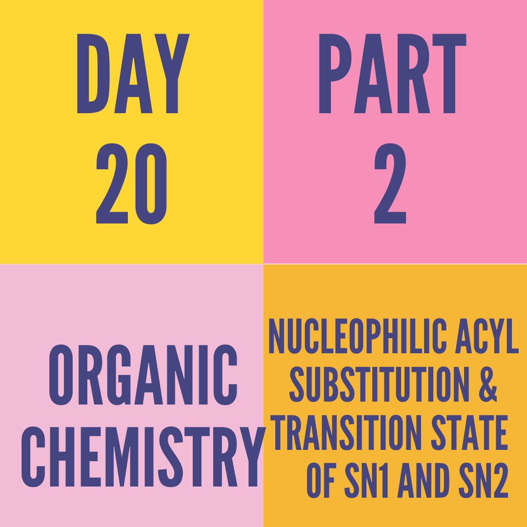 DAY-20 PART-2 NUCLEOPHILIC ACYL SUBSTITUTION & TRANSITION STATE  OF SN1 AND SN2