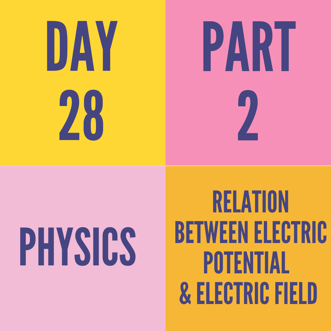 DAY-28 PART-2 RELATION BETWEEN ELECTRIC POTENTIAL & ELECTRIC FIELD