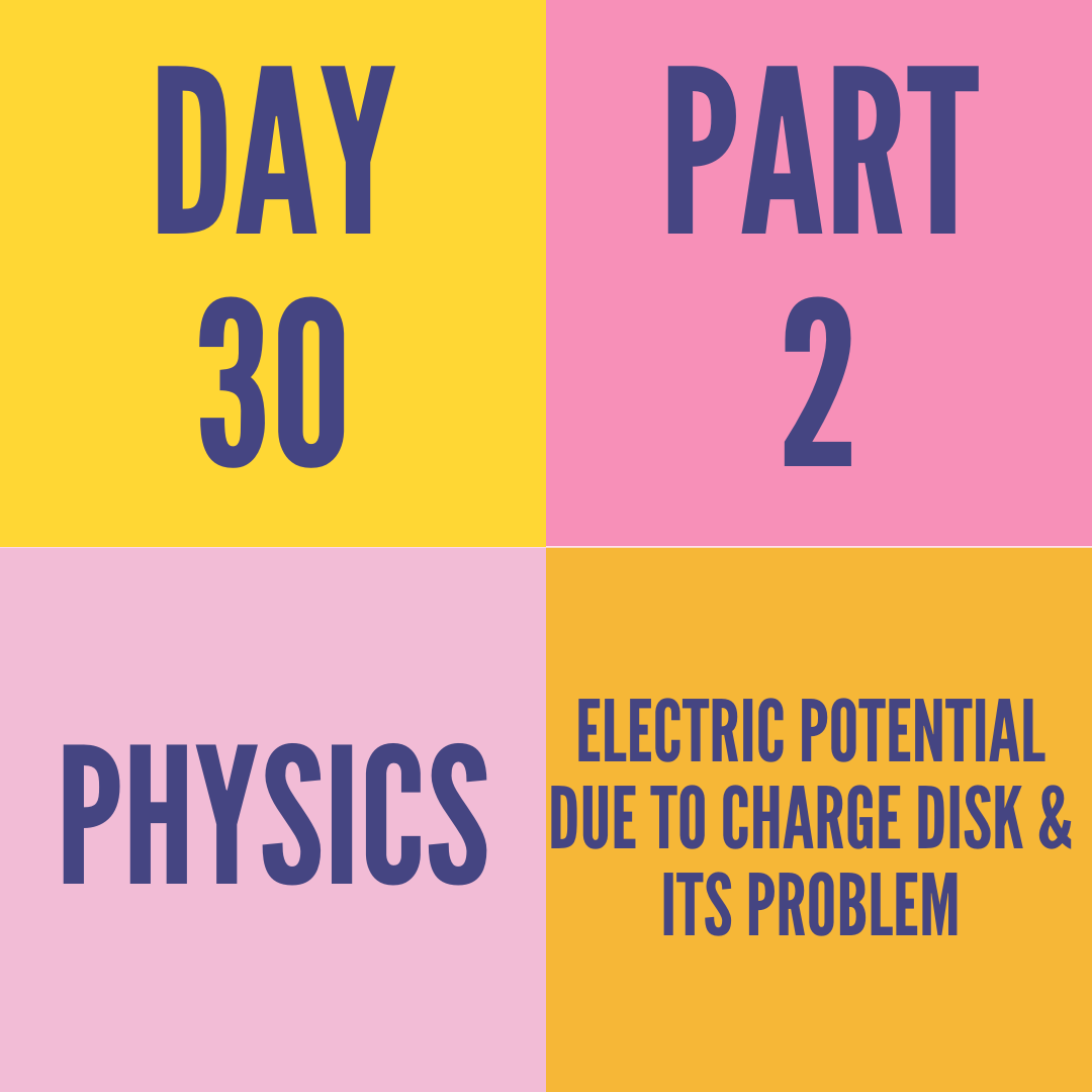 DAY-30 PART-2 ELECTRIC POTENTIAL DUE TO CHARGE DISK & ITS PROBLEM
