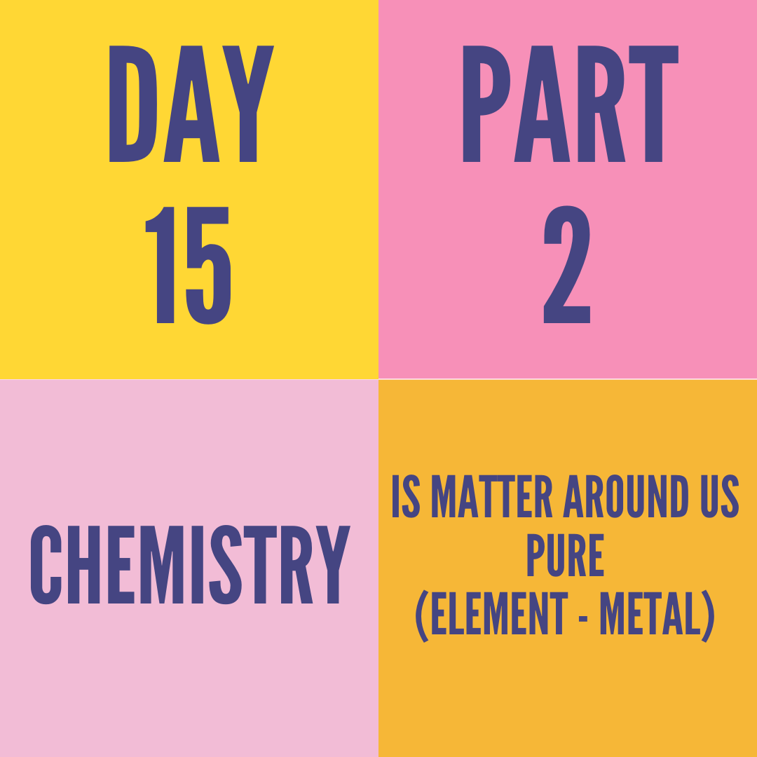 DAY-15 PART-2 IS MATTER AROUND US PURE(ELEMENT - METAL)