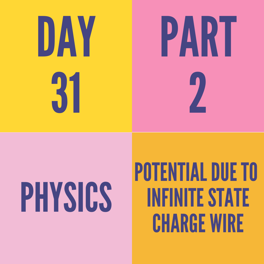 DAY-31 PART-2 POTENTIAL DUE TO  INFINITE STATE CHARGE WIRE