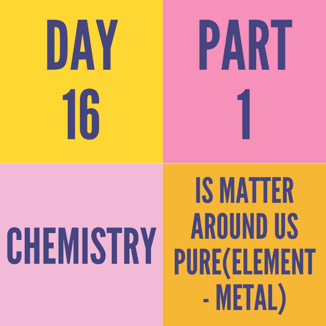 DAY-16 PART-1 IS MATTER AROUND US PURE(ELEMENT - METAL)