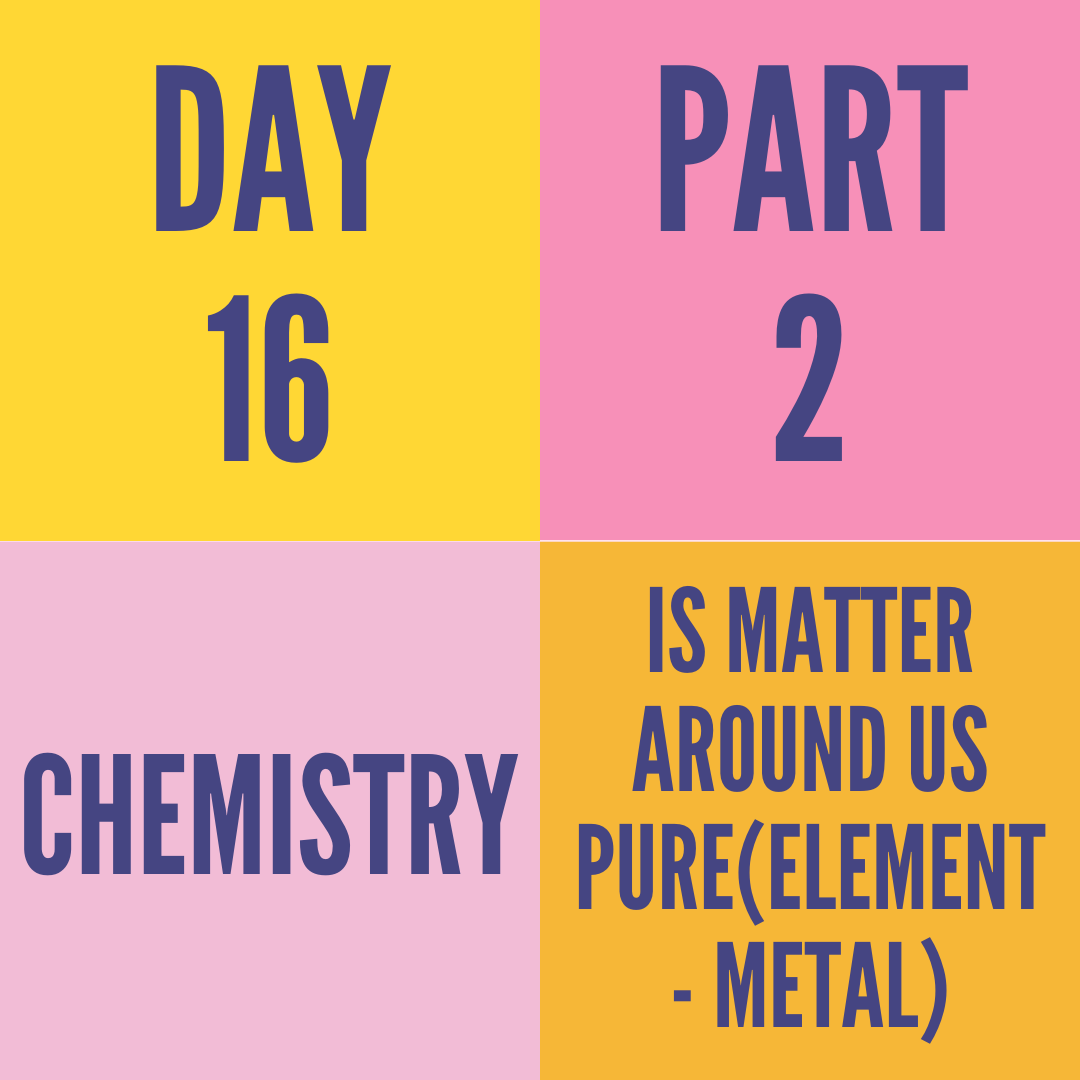 DAY-16 PART-2 IS MATTER AROUND US PURE(ELEMENT - METAL)