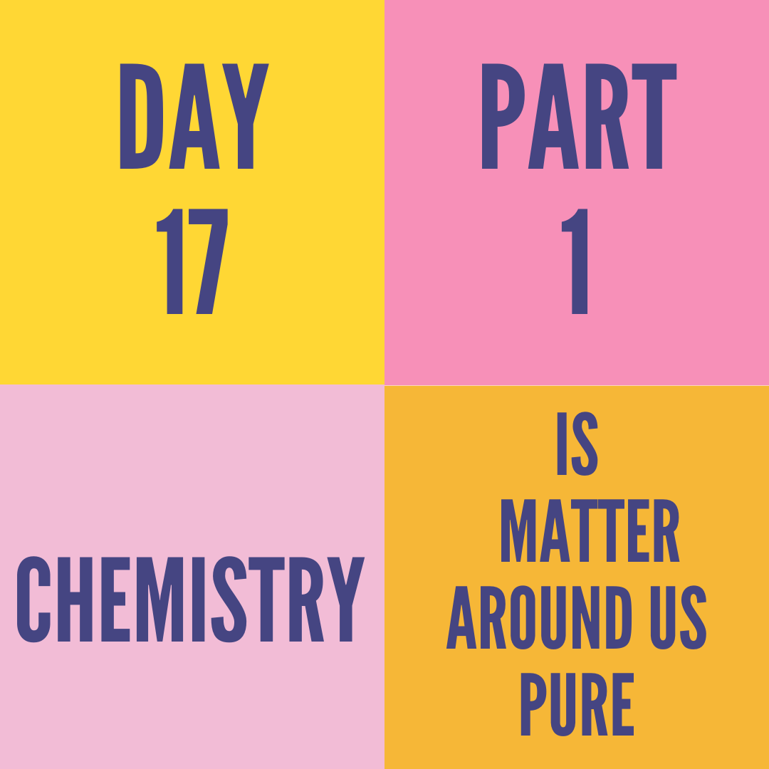 DAY-17 PART-1 IS MATTER AROUND US PURE