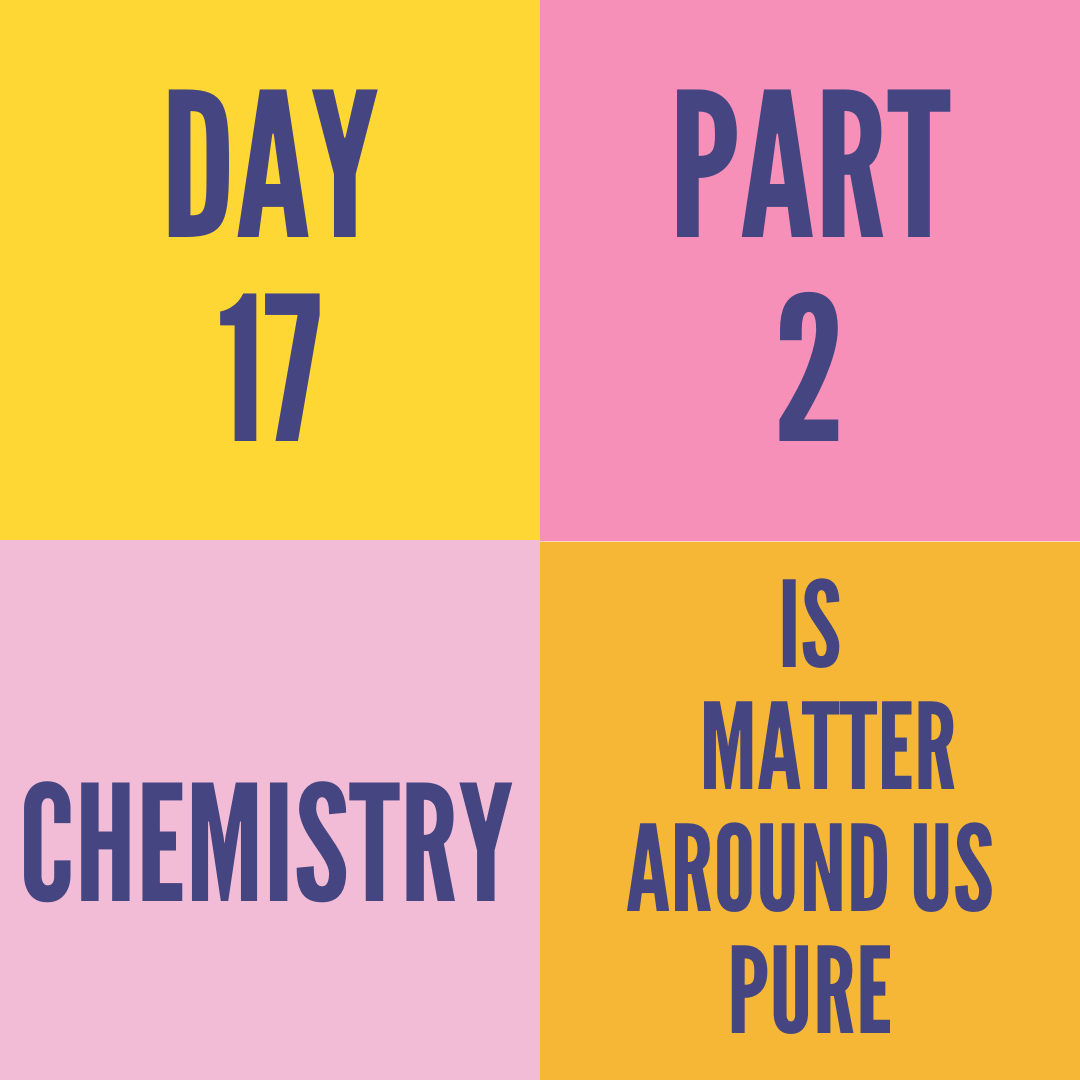 DAY-17 PART-2 IS MATTER AROUND US PURE
