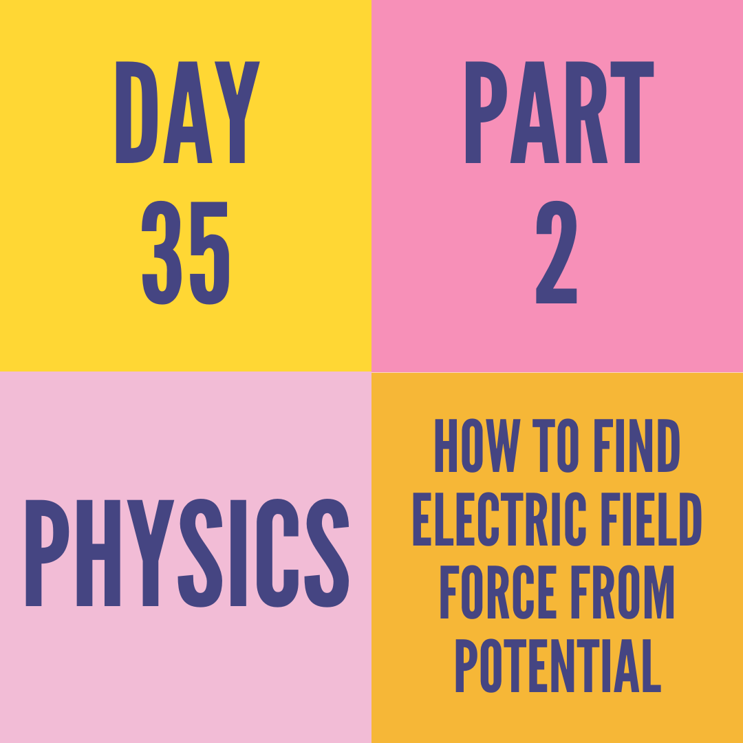 DAY-35 PART-2 HOW TO FIND ELECTRIC FIELD FORCE FROM POTENTIAL