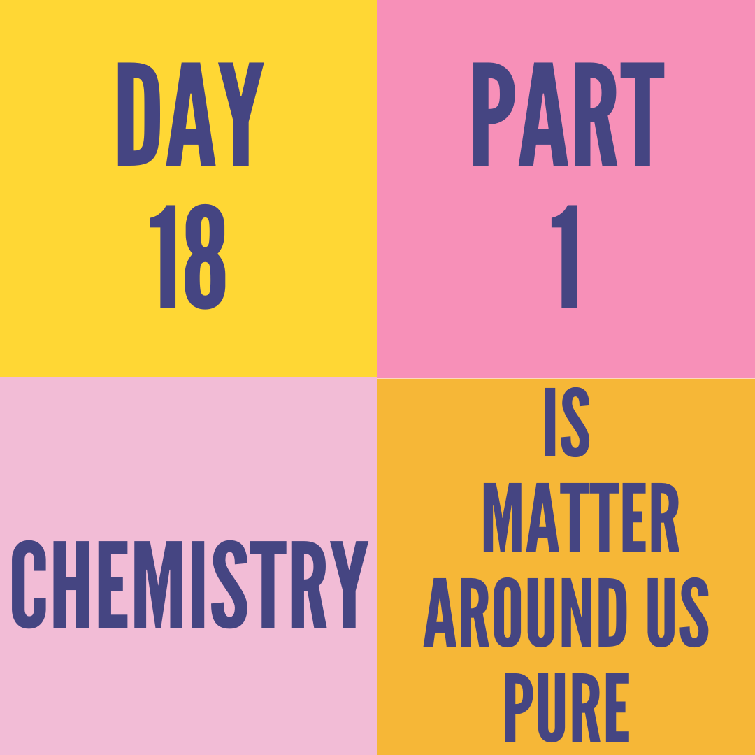 DAY-18 PART-1 IS MATTER AROUND US PURE