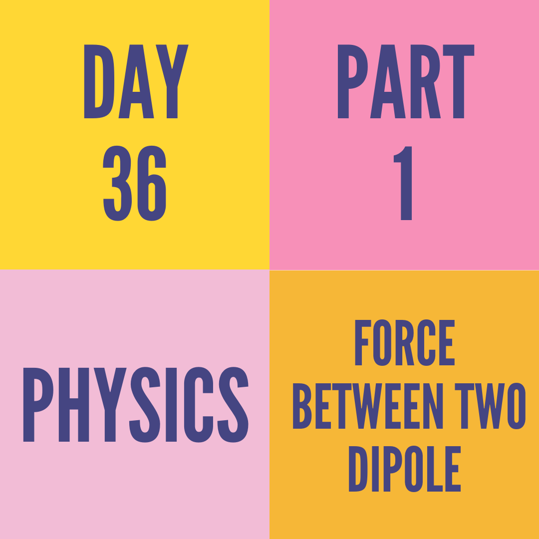 DAY-36 PART-1 FORCE BETWEEN TWO DIPOLE
