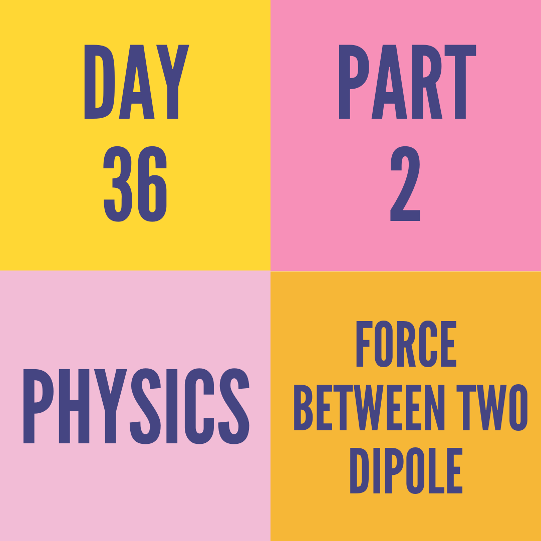 DAY-36 PART-2 FORCE BETWEEN TWO DIPOLE