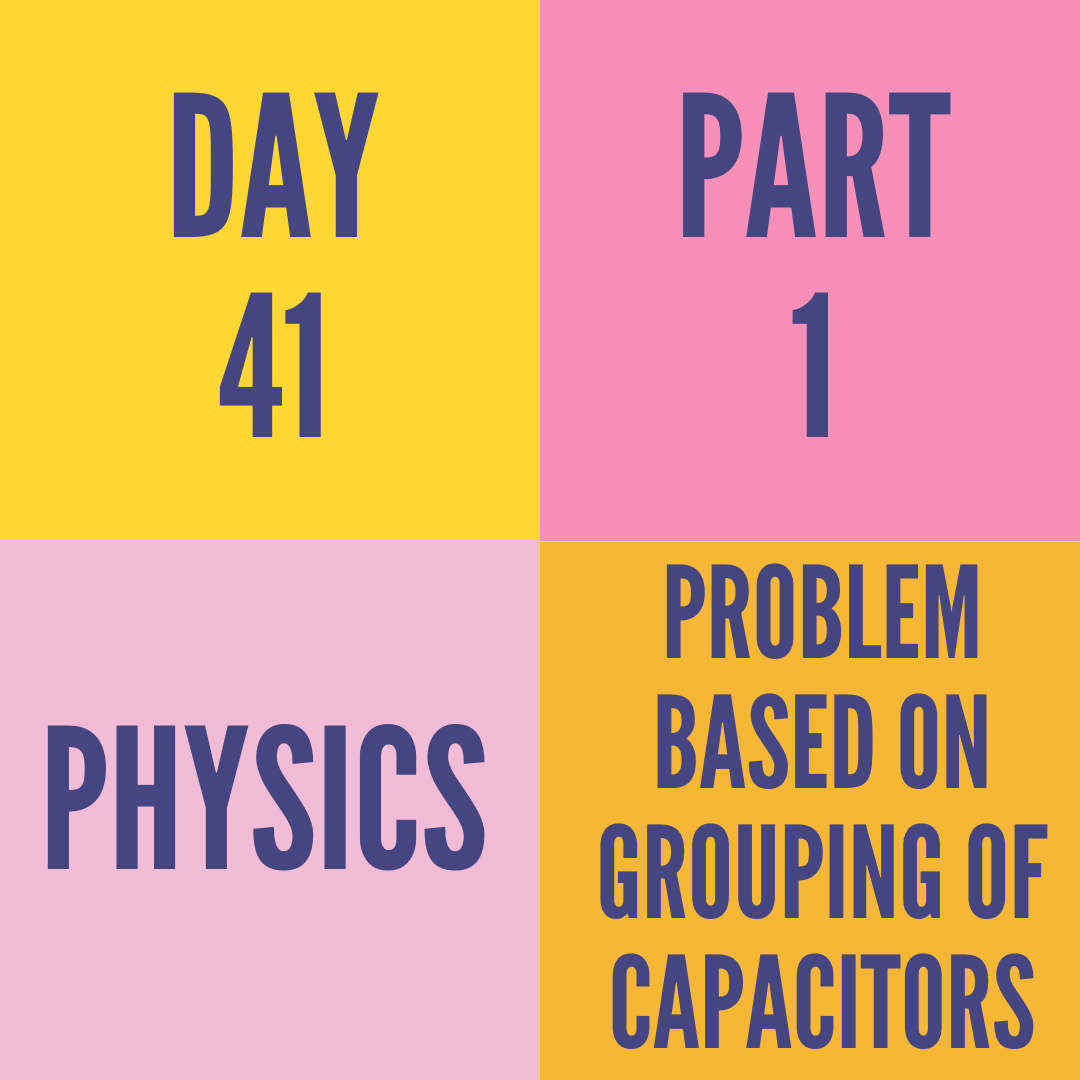 DAY-41 PART-1  PROBLEM BASED ON GROUPING OF CAPACITORS
