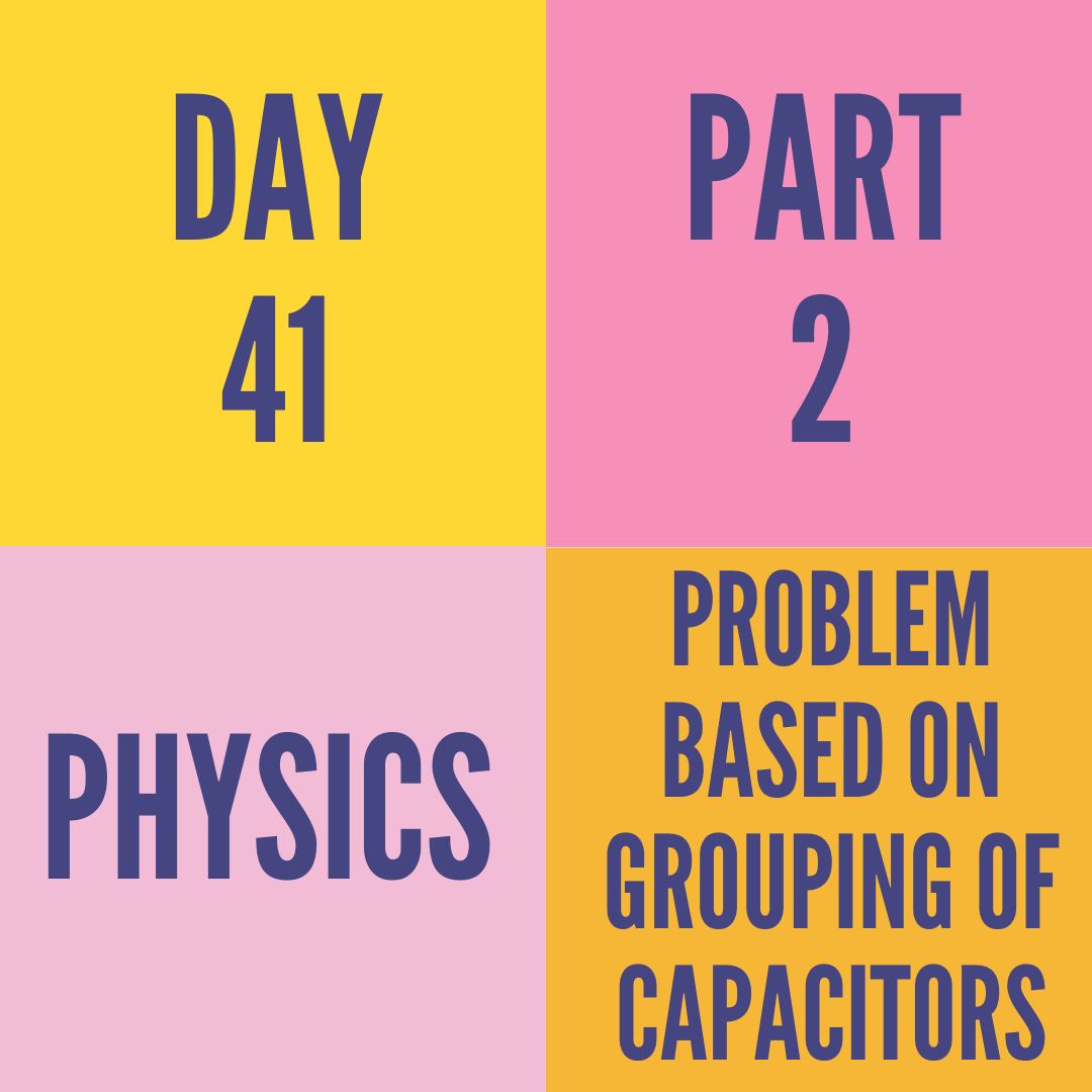 DAY-41 PART-2  PROBLEM BASED ON GROUPING OF CAPACITORS