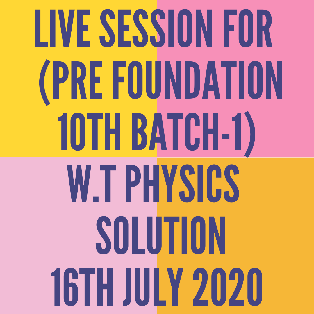 LIVE SESSION FOR  (PRE FOUNDATION 10TH BATCH-1) W.T PHYSICS  SOLUTION