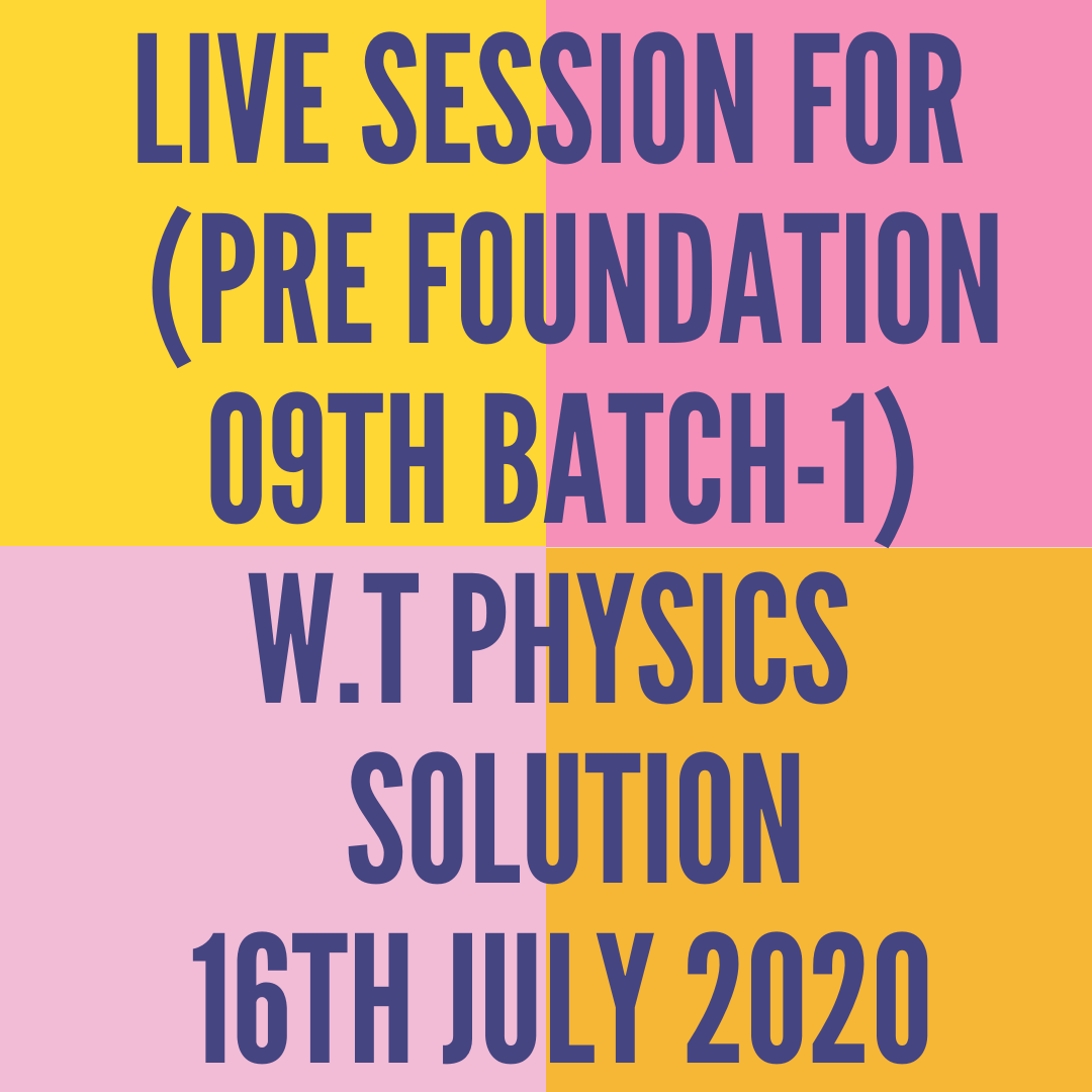 LIVE SESSION FOR  (PRE FOUNDATION 09TH BATCH-1) W.T PHYSICS  SOLUTION