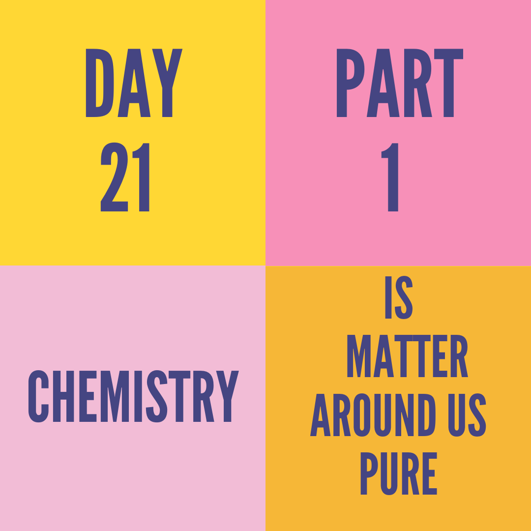 DAY-21 PART-1 IS MATTER AROUND US PURE