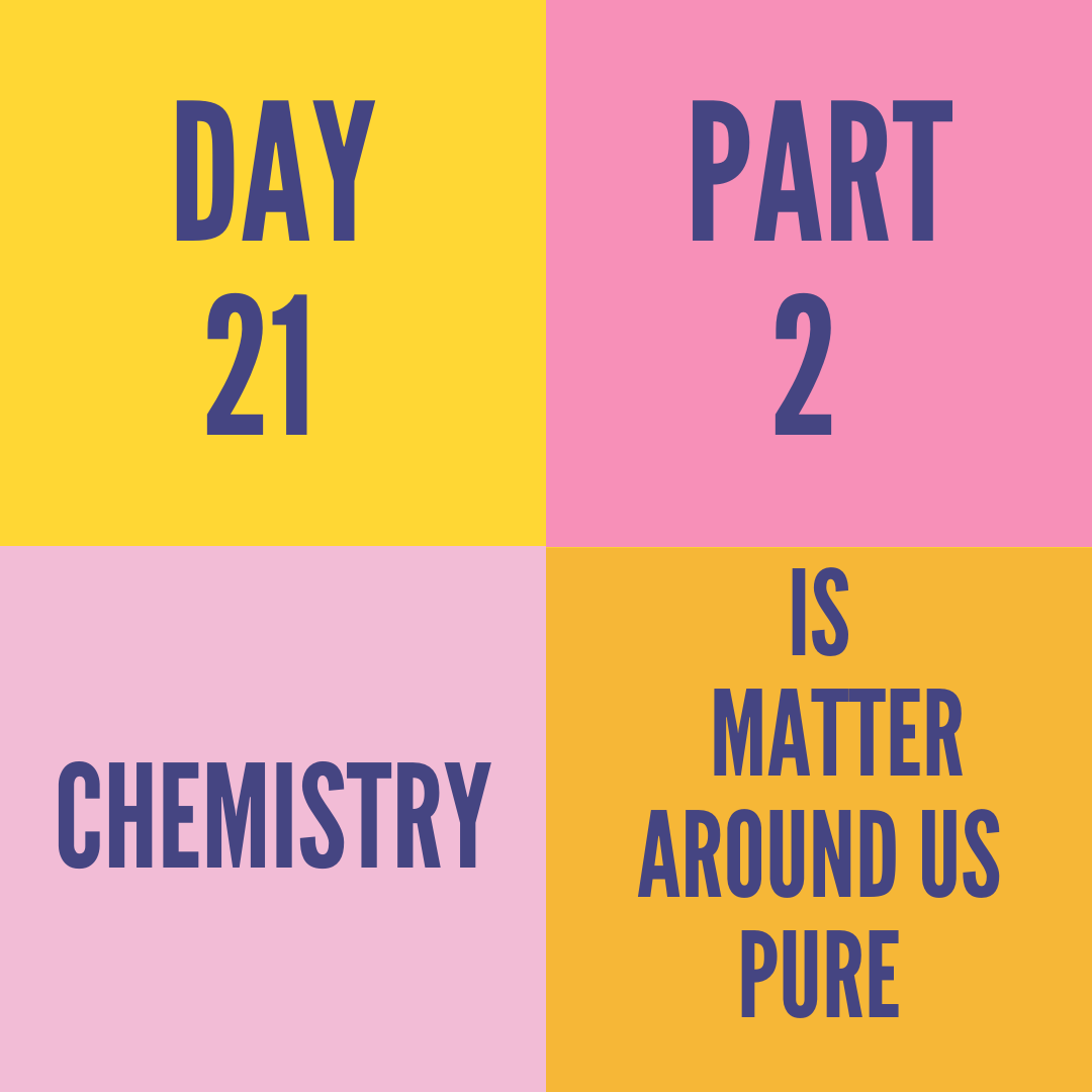 DAY-21 PART-2 IS MATTER AROUND US PURE