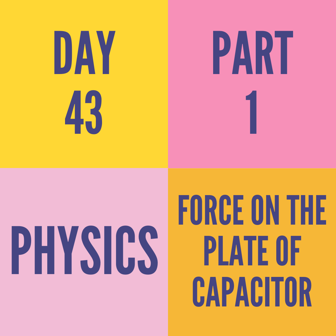 DAY-43 PART-1  FORCE ON THE PLATE OF CAPACITOR