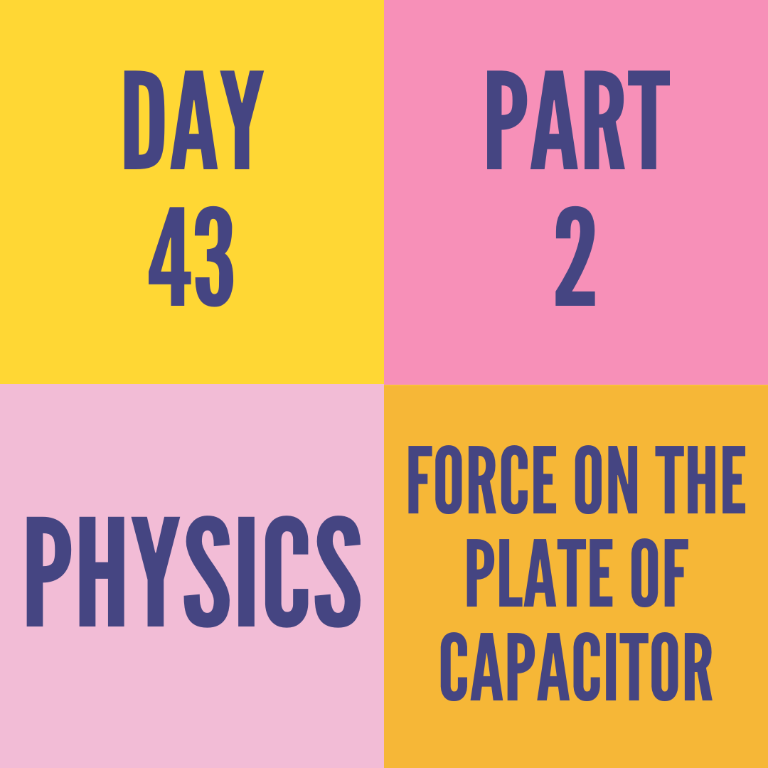 DAY-43 PART-2  FORCE ON THE PLATE OF CAPACITOR