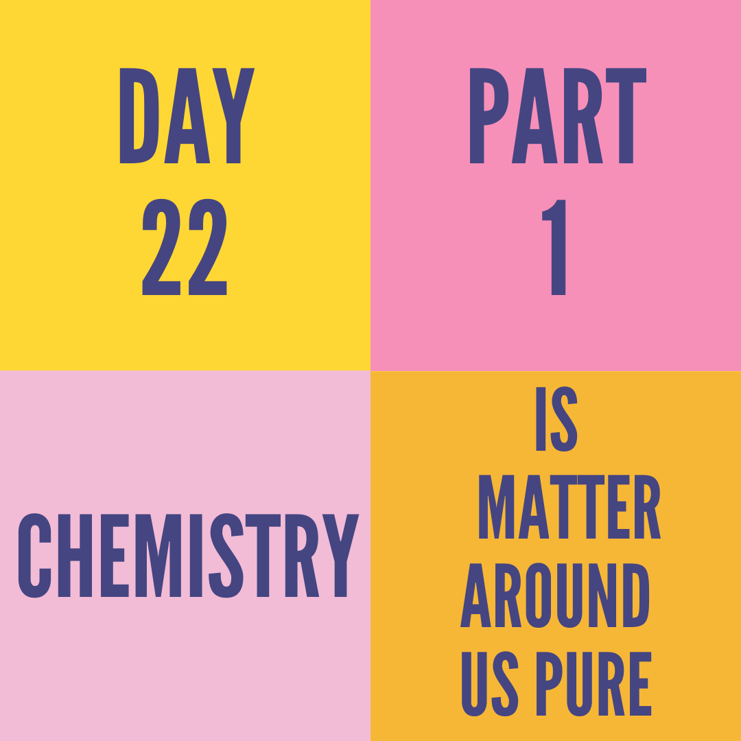DAY-22 PART-1 IS MATTER AROUND US PURE