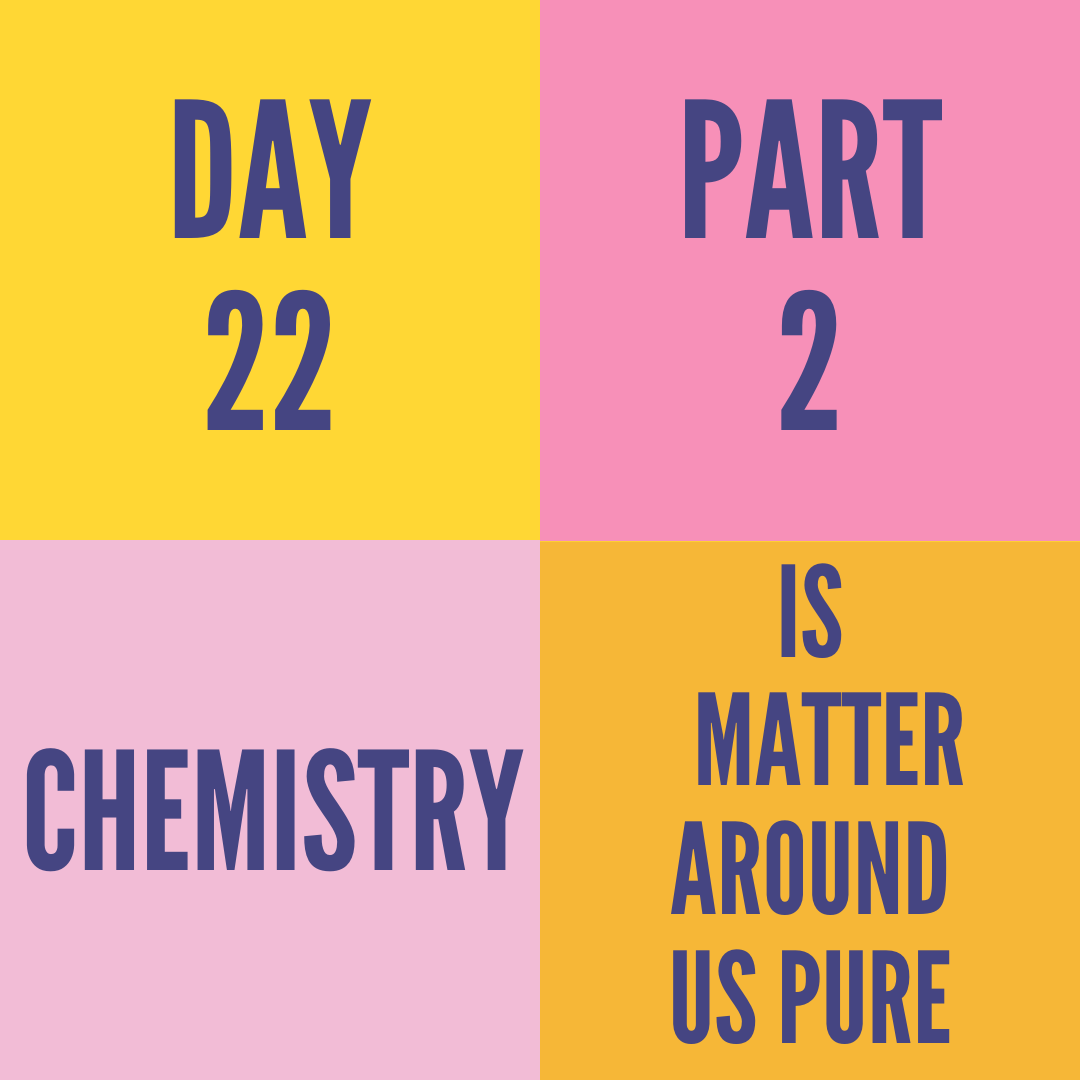 DAY-22 PART-2 IS MATTER AROUND US PURE
