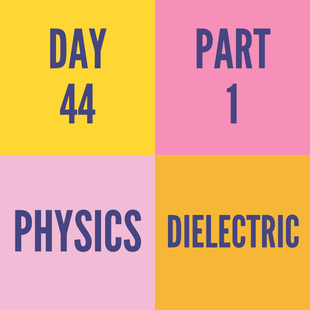 DAY-44 PART-1  DIELECTRIC