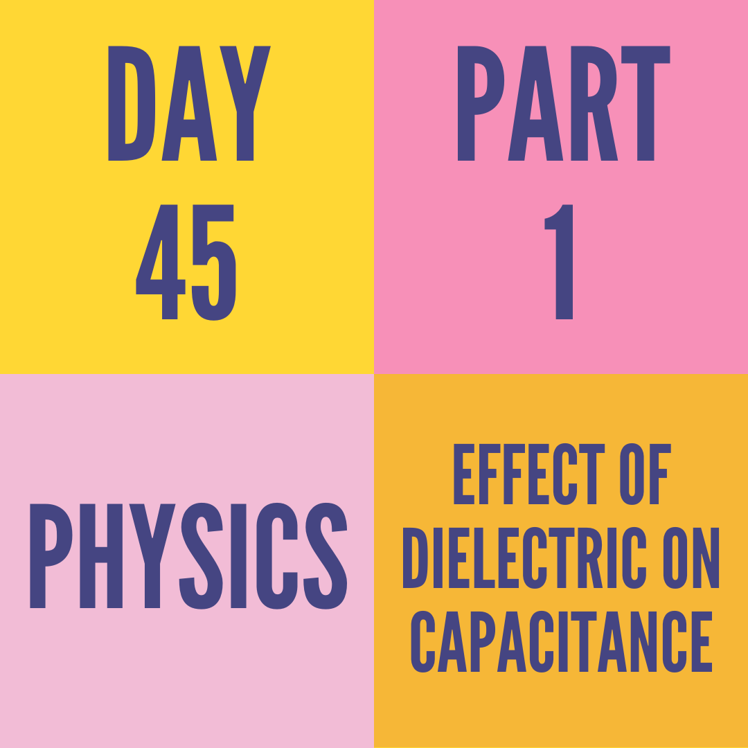 DAY-45 PART-1   EFFECT OF DIELECTRIC ON CAPACITANCE