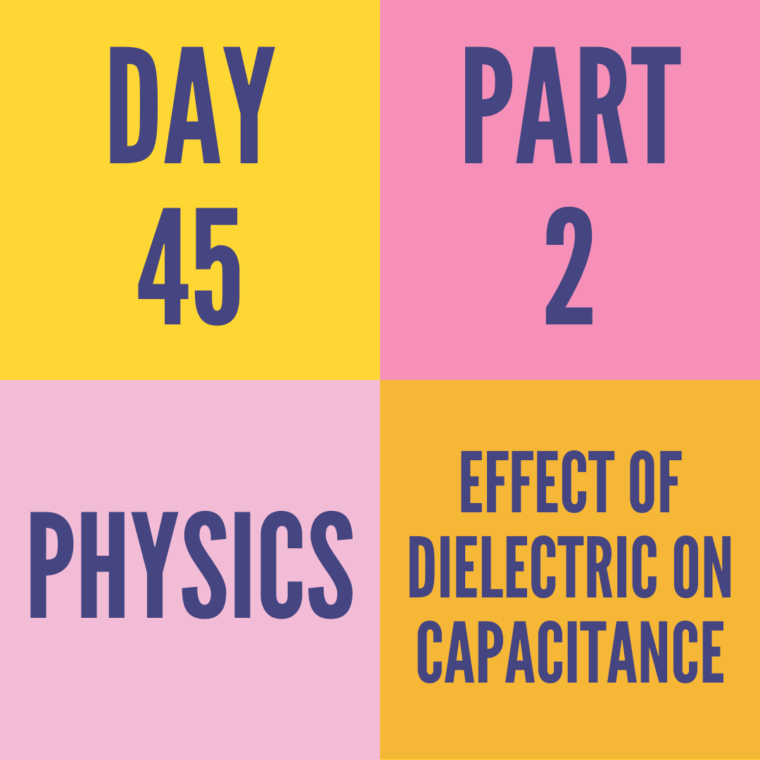 DAY-45 PART-2   EFFECT OF DIELECTRIC ON CAPACITANCE